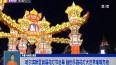 哈尔滨新区首届花灯节启幕 融创乐园花灯大世界璀璨亮相