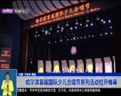 哈尔滨首届国际少儿合唱节系列活动拉开帷幕