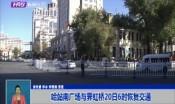 哈站南广场与霁虹桥20日6时恢复交通