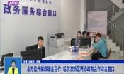 全方位开展政银企合作  哈尔滨新区再添政务合作综合窗口