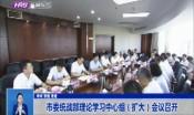 市委统战部理论学习中心组(扩大)会议召开