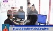 哈尔滨市开展住房租赁中介机构乱象专项整治