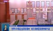 世界500强企业项目落地   哈尔滨新区发展持续发力