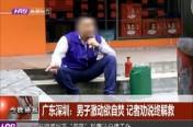 广东深圳:男子激动欲自焚 记者劝说终解救