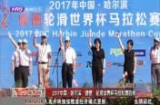 """2017中国·哈尔滨""""健德""""轮滑世界杯马拉松赛鸣枪"""
