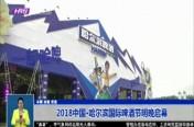 2018中国·哈尔滨国际啤酒节明晚启幕