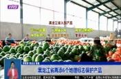 黑龙江省再添6个地理标志保护产品