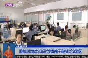 国务院批复哈尔滨设立跨境电子商务综合试验区