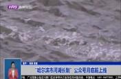 """""""哈尔滨市河湖长制""""公众号月底前上线"""