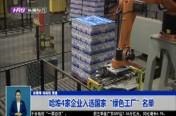 """哈埠4家企业入选国家""""绿色工厂""""名单"""