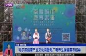 哈尔滨健康产业文化周暨哈广电养生保健集市启幕