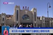 哈尔滨火车站南广场地下交通枢纽工程明天投用