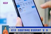 """哈尔滨:创造医疗新体验  智慧医院焕然""""医""""新"""