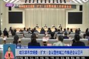 哈尔滨市文明委(扩大)会议暨创城工作推进会议召开
