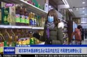 哈尔滨市米面等生活必需品供应充足 市民理性消费信心足