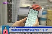 """加强疫情防控 哈尔滨施工现场推广使用""""一地一码"""""""