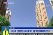 哈尔滨:搭建物企信用信息系统  提升物业服务精细化水平