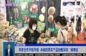 """寻求合作开拓市场  冰城优质农产品扮靓深圳""""绿博会"""""""