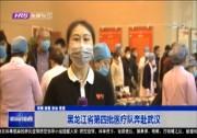 黑龙江省第四批医疗队奔赴武汉
