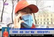 """【抗击疫情 志愿者在行动】郭凤明:战疫""""流动广播站""""  居民安全守护人"""