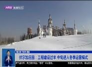 伏尔加庄园:工程建设过半 中旬进入冬季运营模式