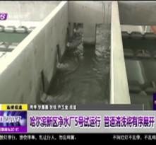 哈尔滨新区净水厂5号试运行  管道清洗将有序展开