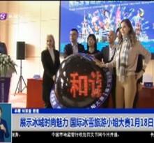 展示冰城时尚魅力 国际冰雪旅游小姐大赛1月18日举行