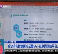 哈尔滨市健康医疗云暨5G+互联网医院平台上线