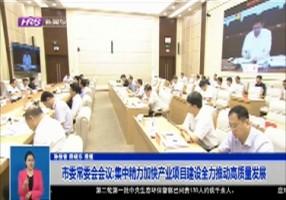 市委常委会会议:集中精力加快产业项目建设全力推动高质量发展