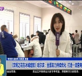 《文明之花在冰城绽放》哈尔滨:全面发力持续优化  打造一流营商环境