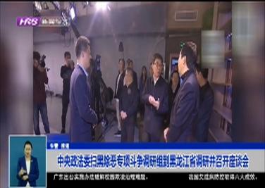 中央政法委扫黑除恶专项斗争调研组到黑龙江省调研并召开座谈会