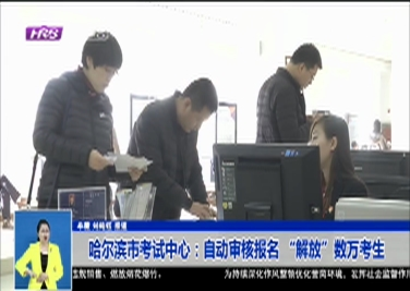 """哈尔滨市考试中心:自动审核报名 """"解放""""数万考生"""