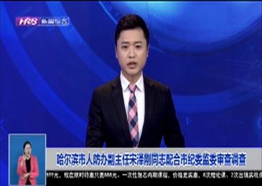 哈爾濱市人防辦副主任宋澤剛同志配合市紀委監委審查調查