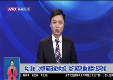 本台评论:让优质营商环境为黑龙江、哈尔滨高质量发展提供澎湃动能