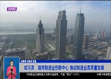 哈尔滨:培育制造业创新中心 推动制造业高质量发展