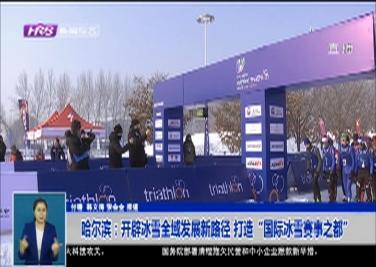 """哈尔滨:开辟冰雪全域发展新路径 打造""""国际冰雪赛事之都"""""""