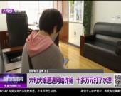 六旬大娘遭遇网络诈骗  十多万元钱打了水漂