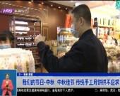 我们的节日·中秋  中秋佳节 传统手工月饼供不应求