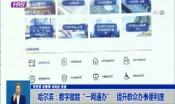 """哈尔滨:数字赋能""""一网通办""""   提升群众办事便利度"""