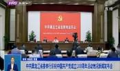 中共黑龙江省委举行庆祝中国共产党成立100周年活动情况新闻发布会