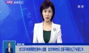 哈尔滨市疾病预防控制中心提醒:如无特殊情况 近期不要前往辽宁省营口市