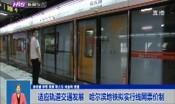 适应轨道交通发展   哈尔滨地铁拟实行线网票价制