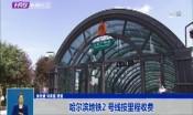 哈尔滨地铁2 号线按里程收费