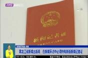 黑龙江省新闻出版局:在新闻采访中必须持有新版新闻记者证