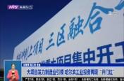 """大项目发力制造业引领   哈尔滨工业投资再现""""开门红"""""""