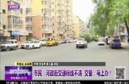 市民:河政街交通标线不清     交警:马上办!