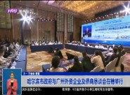 哈尔滨市政府与广州外资企业及侨商恳谈会在穗举行