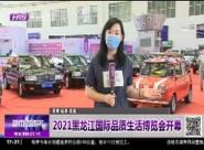 2021黑龙江国际品质生活博览会开幕