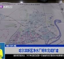 哈尔滨新区净水厂明年完成扩建