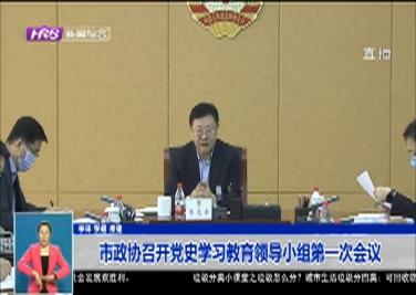 市政协召开党史学习教育领导小组第一次会议